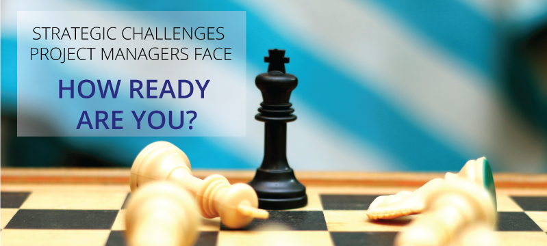 Strategic Challenges Project Managers Face How Ready are you?