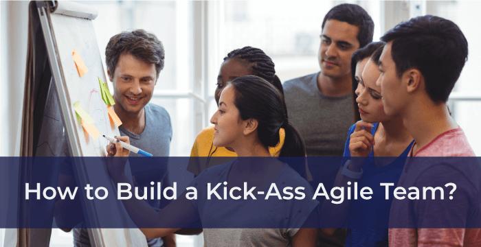 How to Build a Kick-Ass Agile Team?